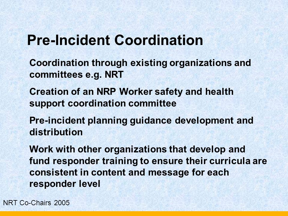 NRT Co-Chairs 2005 Pre-Incident Coordination Coordination through existing organizations and committees e.g. NRT Creation of an NRP Worker safety and