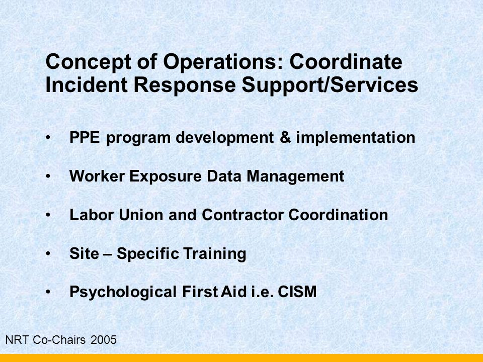 NRT Co-Chairs 2005 Concept of Operations: Coordinate Incident Response Support/Services PPE program development & implementation Worker Exposure Data