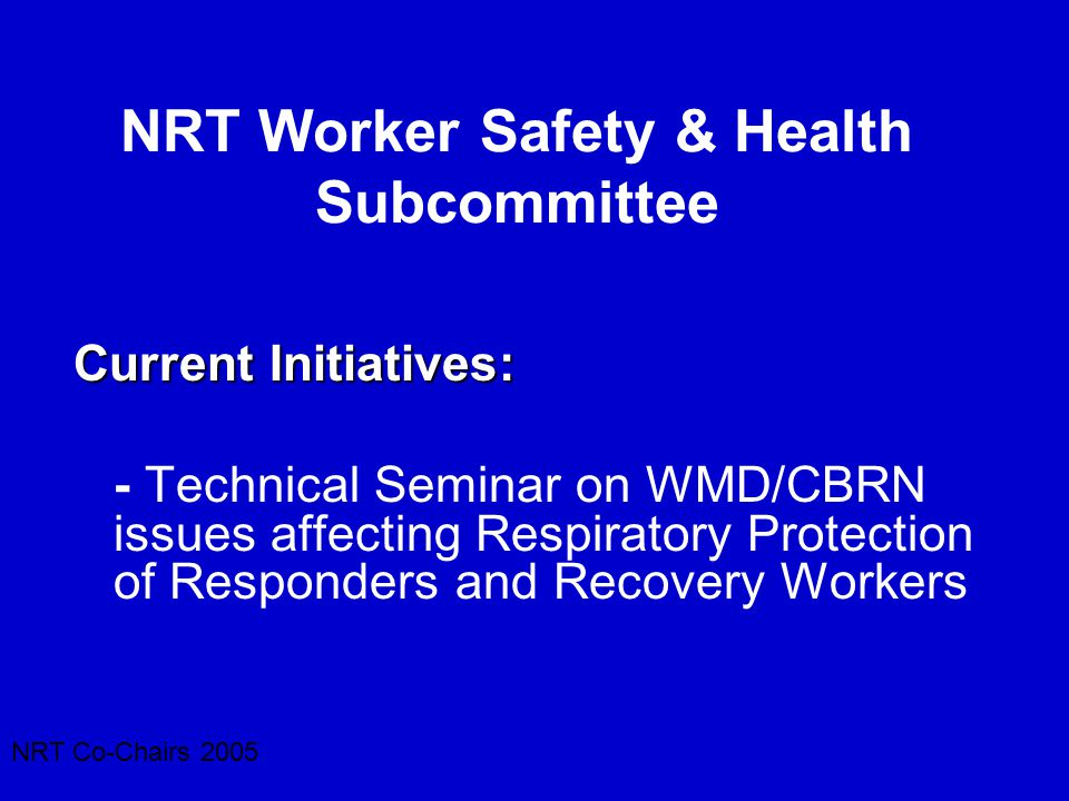 NRT Co-Chairs 2005 NRT Worker Safety & Health Subcommittee Current Initiatives: - Technical Seminar on WMD/CBRN issues affecting Respiratory Protectio