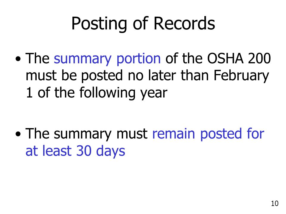 10 Posting of Records The summary portion of the OSHA 200 must be posted no later than February 1 of the following year The summary must remain posted for at least 30 days