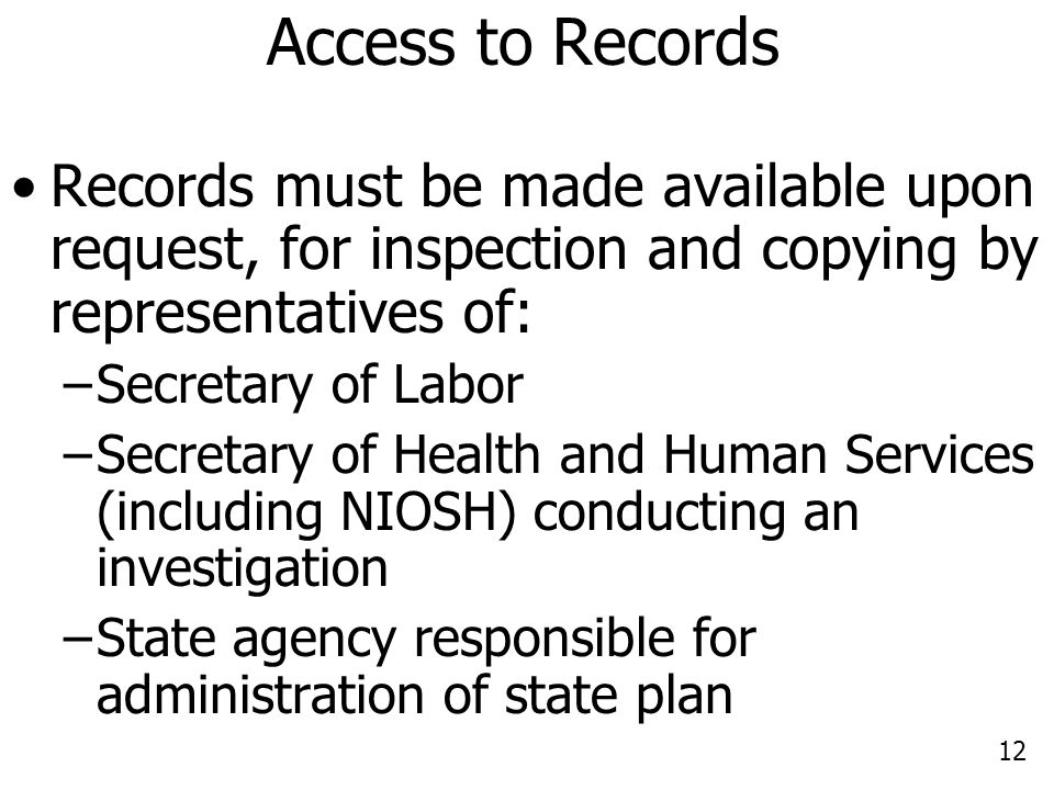 12 Access to Records Records must be made available upon request, for inspection and copying by representatives of: –Secretary of Labor –Secretary of Health and Human Services (including NIOSH) conducting an investigation –State agency responsible for administration of state plan