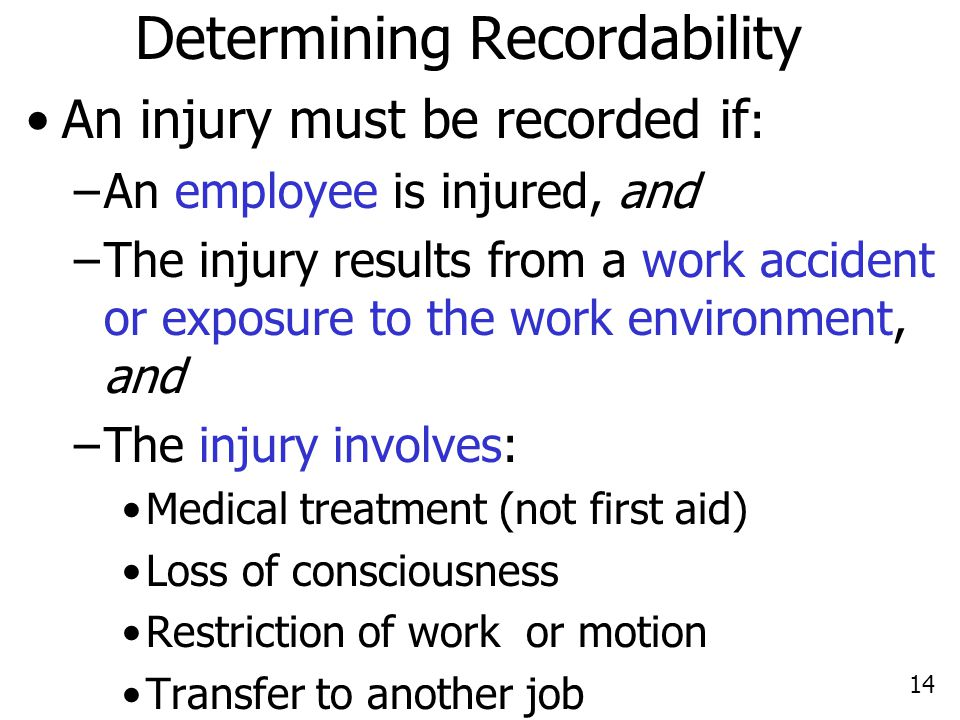 14 Determining Recordability An injury must be recorded if : –An employee is injured, and –The injury results from a work accident or exposure to the work environment, and –The injury involves: Medical treatment (not first aid) Loss of consciousness Restriction of work or motion Transfer to another job