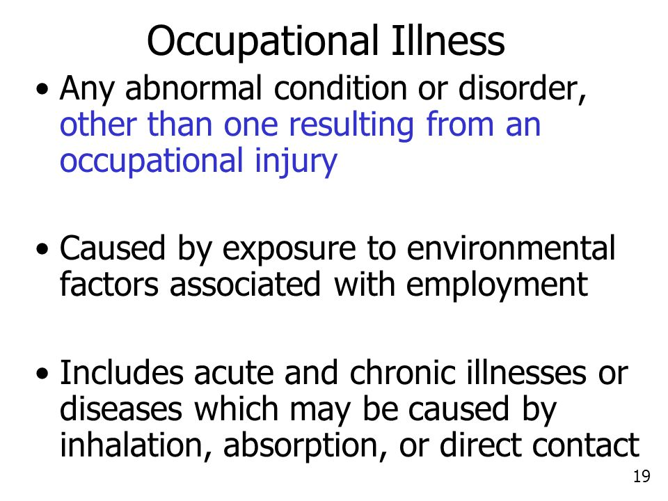 19 Occupational Illness Any abnormal condition or disorder, other than one resulting from an occupational injury Caused by exposure to environmental factors associated with employment Includes acute and chronic illnesses or diseases which may be caused by inhalation, absorption, or direct contact