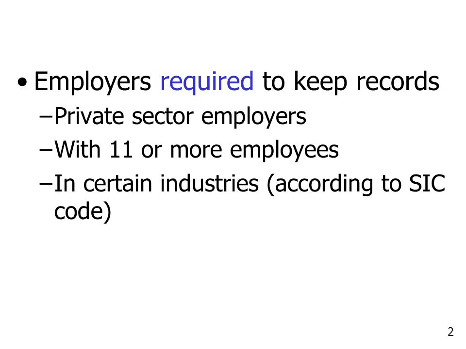 2 Employers required to keep records –Private sector employers –With 11 or more employees –In certain industries (according to SIC code)