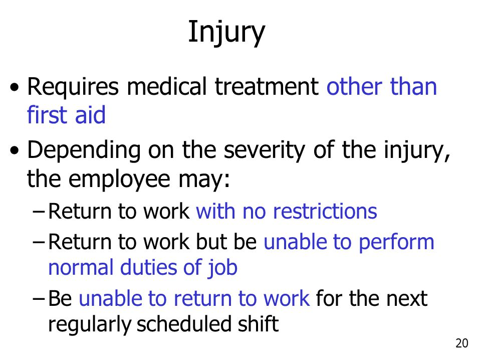 20 Injury Requires medical treatment other than first aid Depending on the severity of the injury, the employee may: –Return to work with no restricti