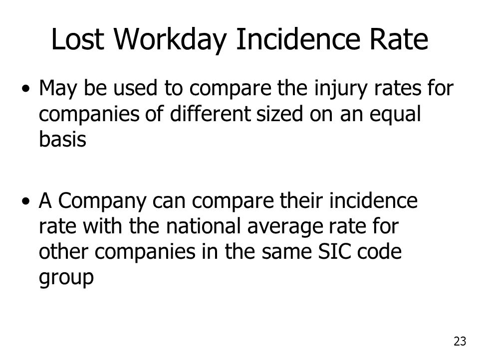 23 Lost Workday Incidence Rate May be used to compare the injury rates for companies of different sized on an equal basis A Company can compare their