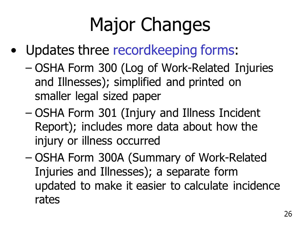 26 Major Changes Updates three recordkeeping forms: –OSHA Form 300 (Log of Work-Related Injuries and Illnesses); simplified and printed on smaller leg