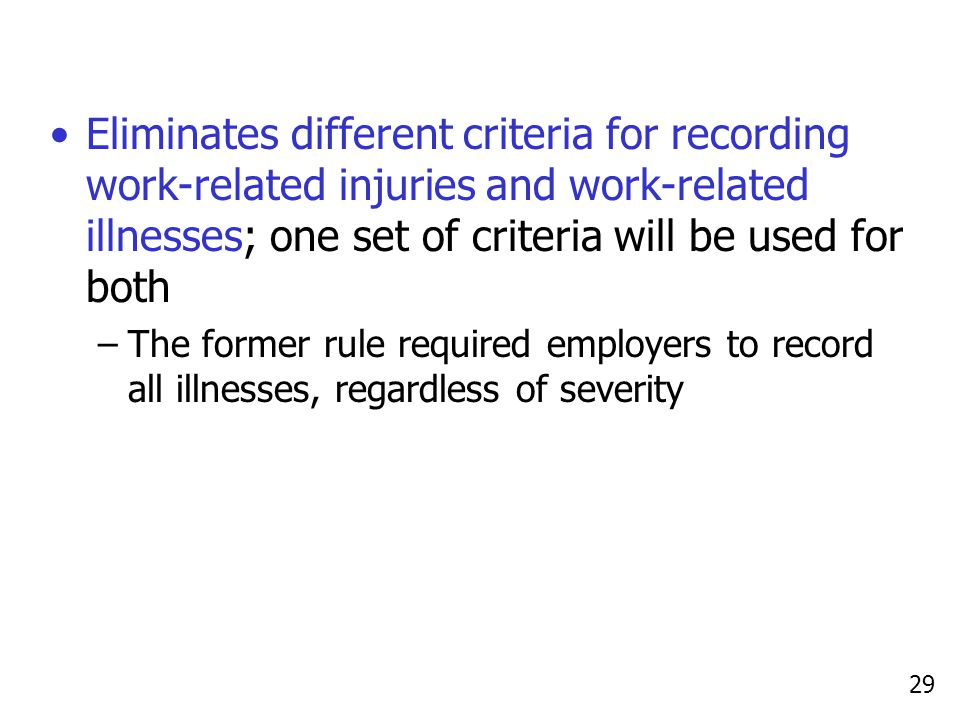 29 Eliminates different criteria for recording work-related injuries and work-related illnesses; one set of criteria will be used for both –The former rule required employers to record all illnesses, regardless of severity