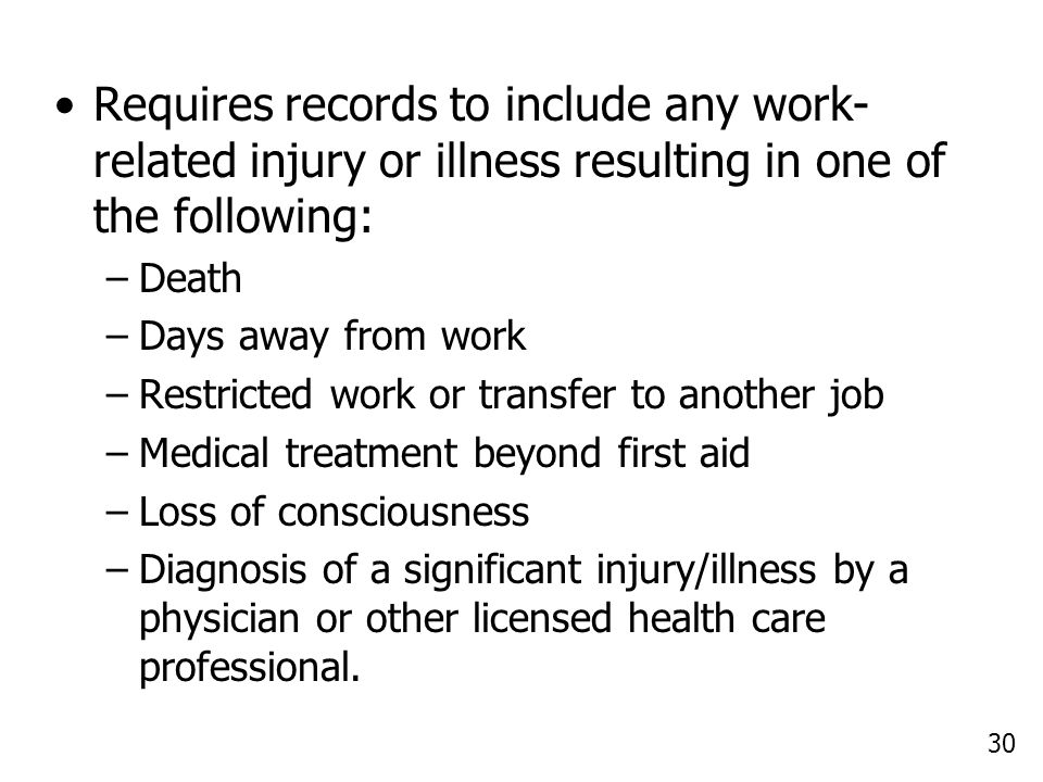 30 Requires records to include any work- related injury or illness resulting in one of the following: –Death –Days away from work –Restricted work or transfer to another job –Medical treatment beyond first aid –Loss of consciousness –Diagnosis of a significant injury/illness by a physician or other licensed health care professional.