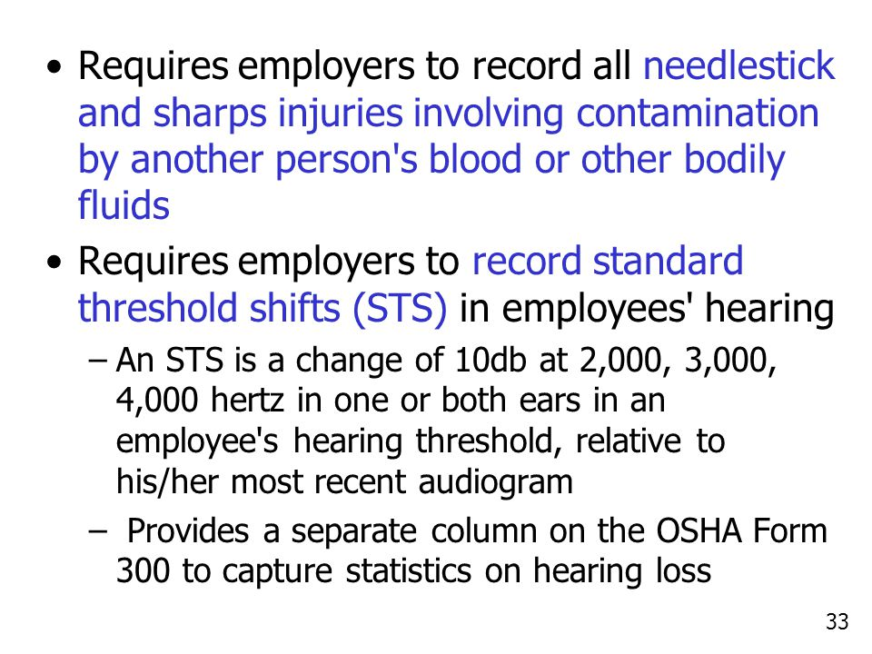 33 Requires employers to record all needlestick and sharps injuries involving contamination by another person s blood or other bodily fluids Requires employers to record standard threshold shifts (STS) in employees hearing –An STS is a change of 10db at 2,000, 3,000, 4,000 hertz in one or both ears in an employee s hearing threshold, relative to his/her most recent audiogram – Provides a separate column on the OSHA Form 300 to capture statistics on hearing loss