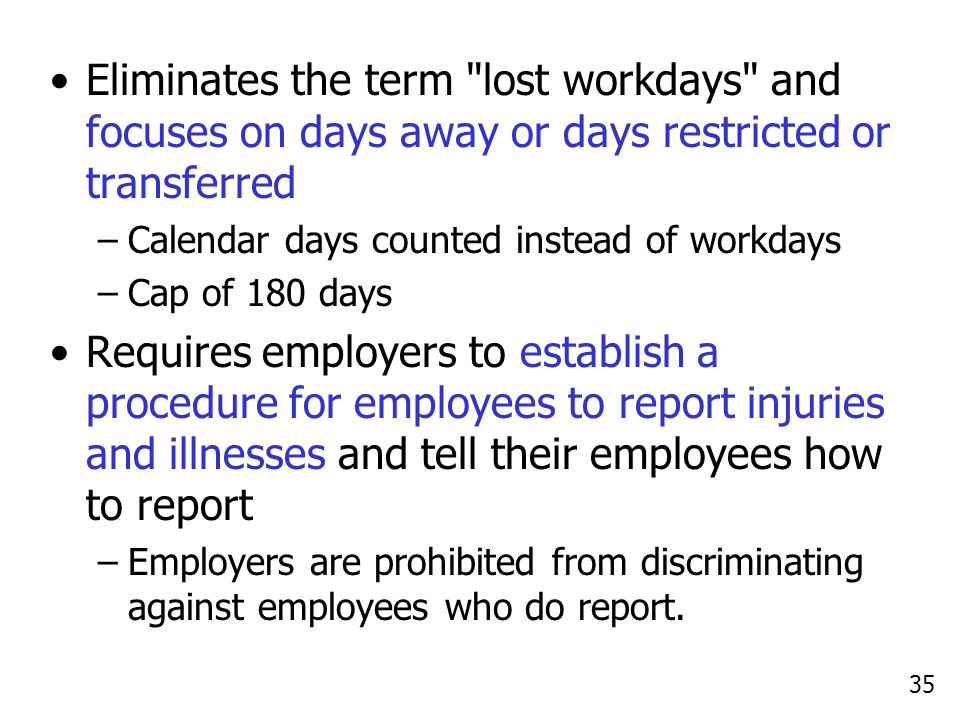 35 Eliminates the term lost workdays and focuses on days away or days restricted or transferred –Calendar days counted instead of workdays –Cap of 180 days Requires employers to establish a procedure for employees to report injuries and illnesses and tell their employees how to report –Employers are prohibited from discriminating against employees who do report.
