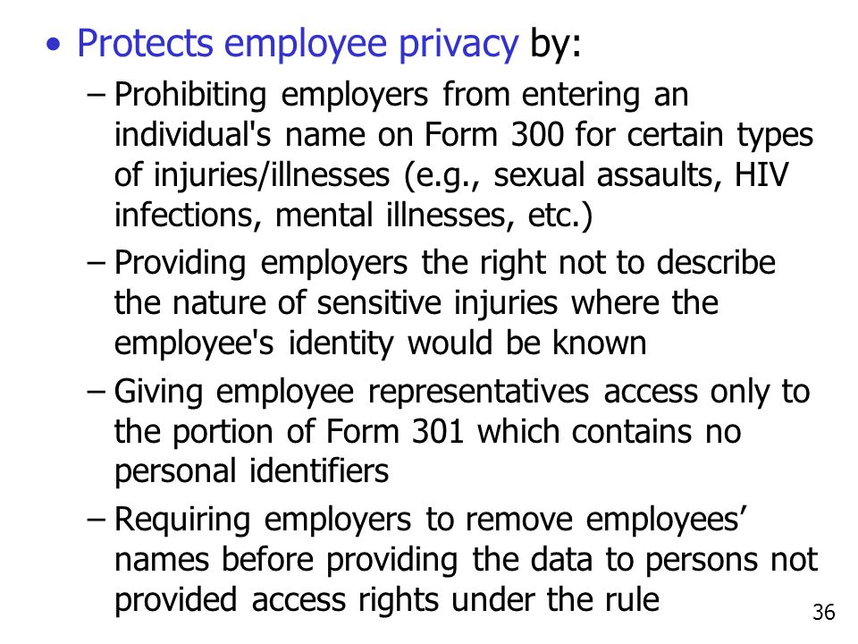 36 Protects employee privacy by: –Prohibiting employers from entering an individual's name on Form 300 for certain types of injuries/illnesses (e.g.,