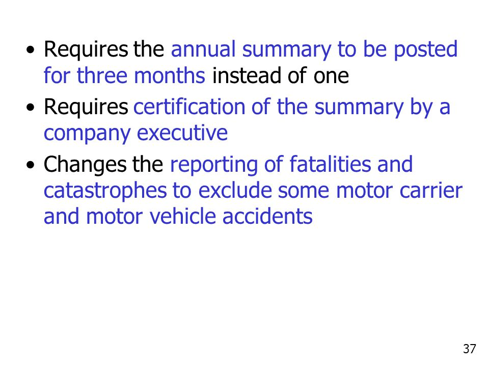37 Requires the annual summary to be posted for three months instead of one Requires certification of the summary by a company executive Changes the reporting of fatalities and catastrophes to exclude some motor carrier and motor vehicle accidents