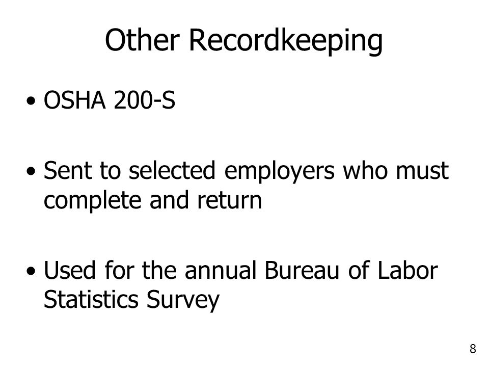 8 Other Recordkeeping OSHA 200-S Sent to selected employers who must complete and return Used for the annual Bureau of Labor Statistics Survey