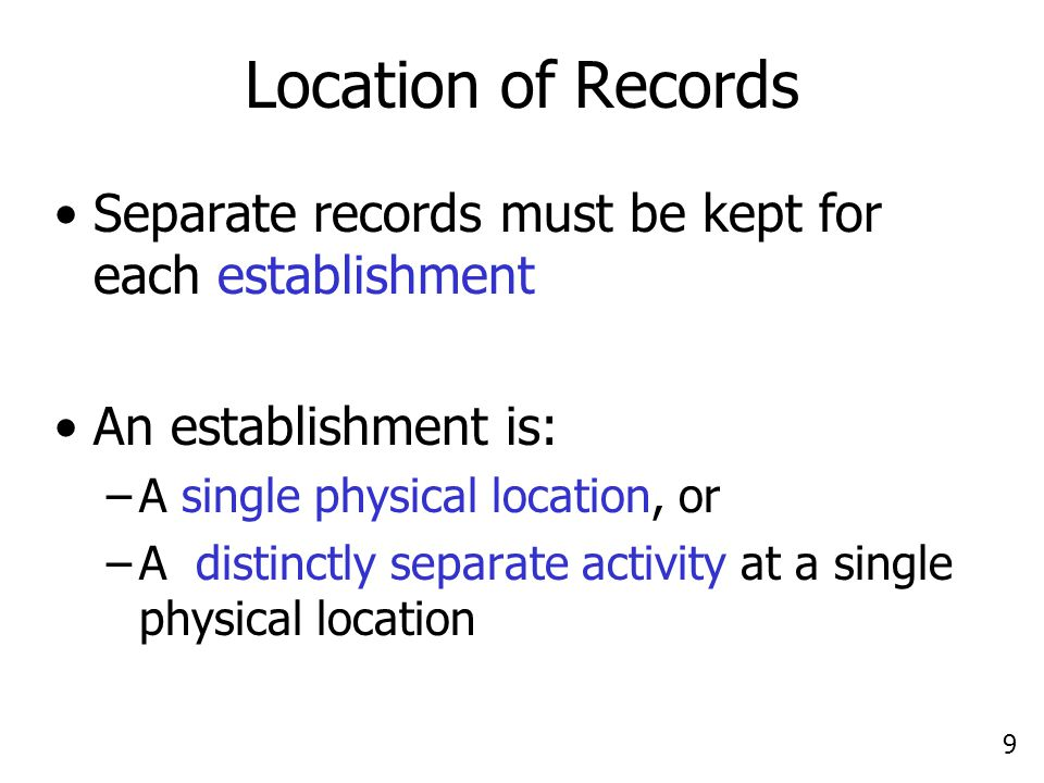 9 Location of Records Separate records must be kept for each establishment An establishment is: –A single physical location, or –A distinctly separate activity at a single physical location