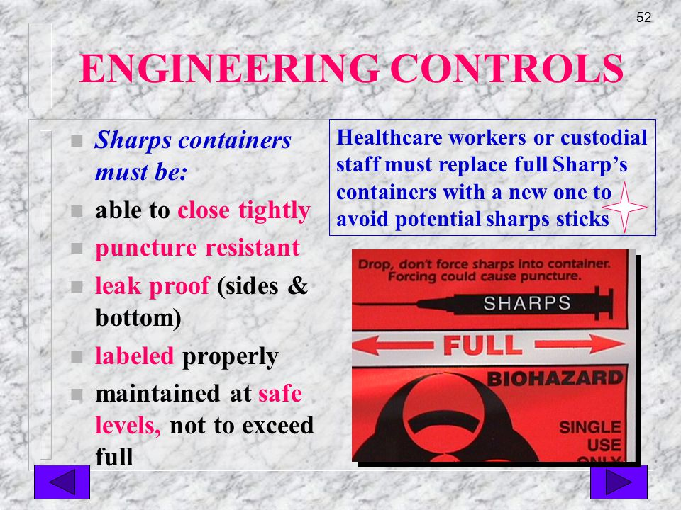 51 ENGINEERING CONTROLS n Proper disposable waste containers n must be labeled and designed to host infections wastes n must be leak proof, puncture resistant and labeled properly n must be decontaminated