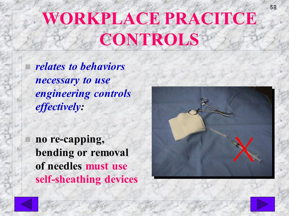 57 WORKPLACE PRACTICE CONTROLS n relates to behaviors necessary to use engineering controls effectively: n correct use of Sharps containers essential to minimize risk of exposure