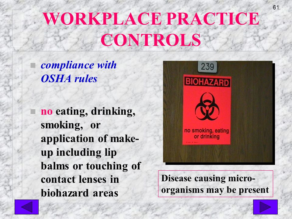 60 WORKPLACE PRACTICE CONTROLS n alternative handwashing: n anticeptic hand cleaners/alcohol rinses (considered best germ kill if visibly clean hands) n anticeptic towelettes n NOT a substitute for soap & water which must be used as soon as available or when obvious soil is visible