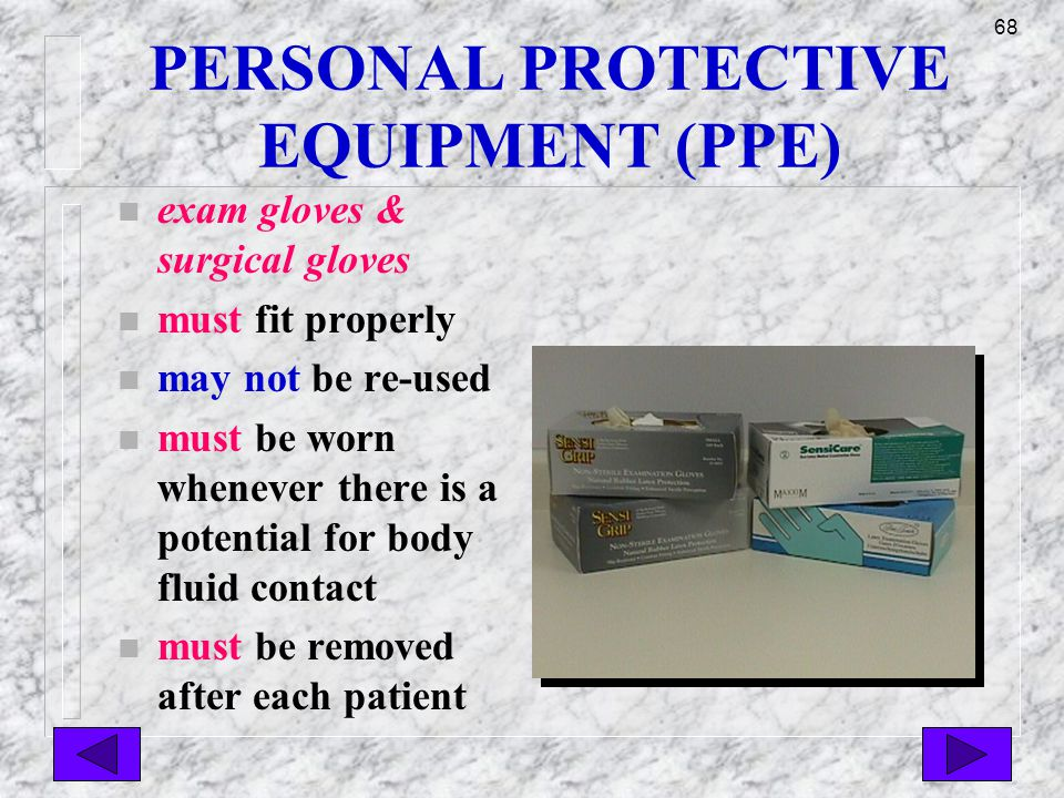 67 PERSONAL PROTECTIVE EQUIPMENT (PPE) n PPE must prevent blood or other potentially infectious materials from passing through the barrier to the healthcare worker
