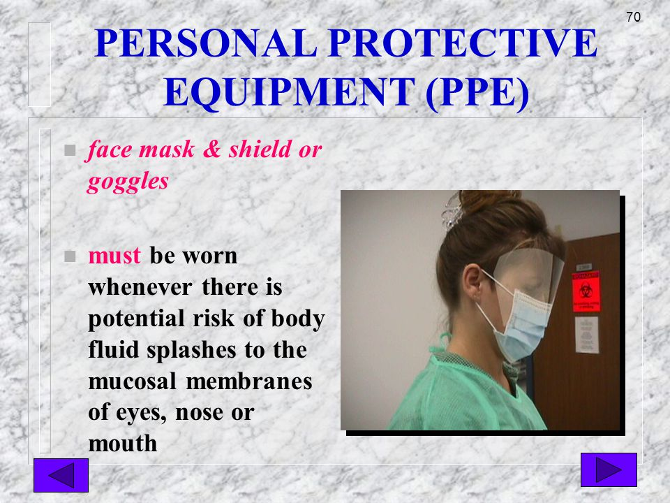 69 PERSONAL PROTECTIVE EQUIPMENT (PPE) n gowns n must be worn whenever there is a potential risk of body fluid splashes onto clothing (blood, vomit, sputum, urine, feces, etc.)