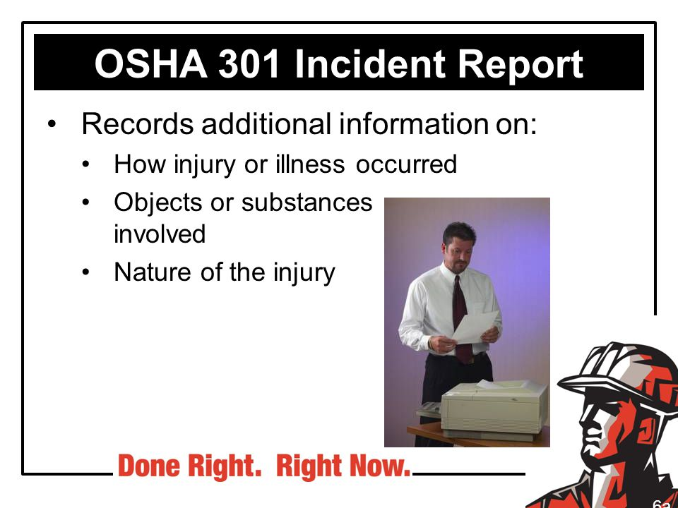 OSHA 301 Incident Report Records additional information on: How injury or illness occurred Objects or substances involved Nature of the injury 6a