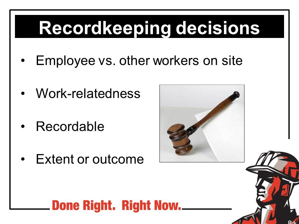 Recordkeeping decisions Employee vs. other workers on site Work-relatedness Recordable Extent or outcome 8a