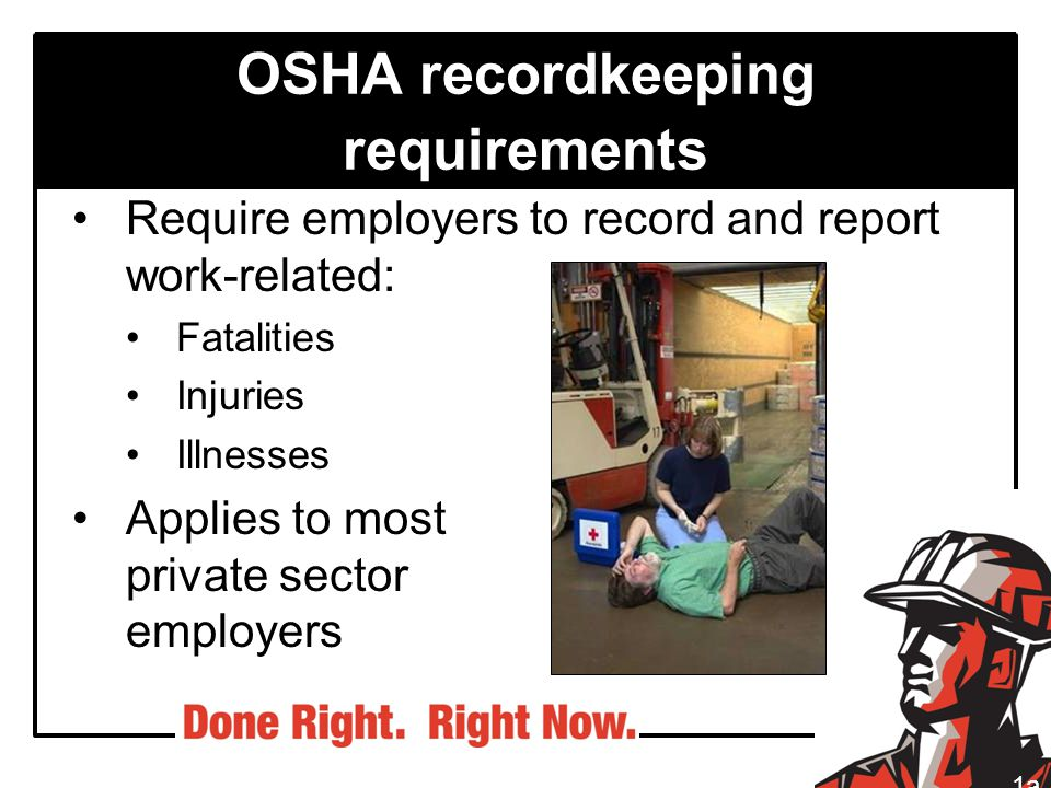 OSHA recordkeeping requirements Require employers to record and report work-related: Fatalities Injuries Illnesses Applies to most private sector empl