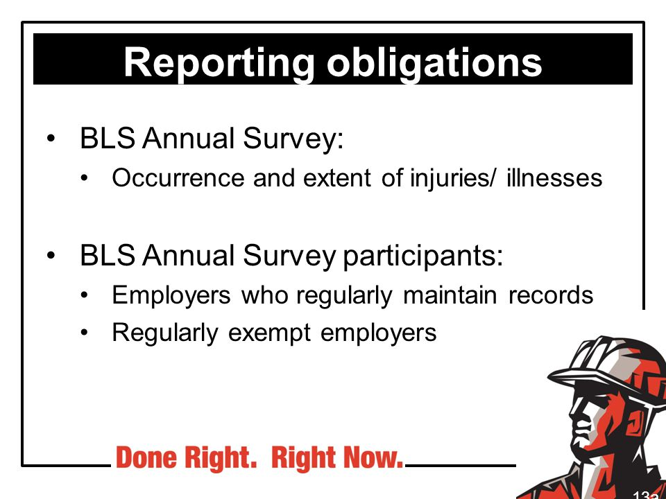 Reporting obligations BLS Annual Survey: Occurrence and extent of injuries/ illnesses BLS Annual Survey participants: Employers who regularly maintain