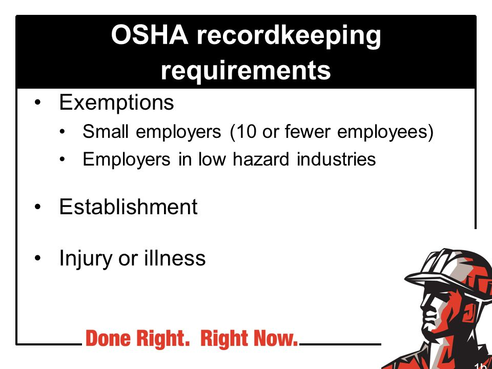 OSHA recordkeeping requirements Exemptions Small employers (10 or fewer employees) Employers in low hazard industries Establishment Injury or illness