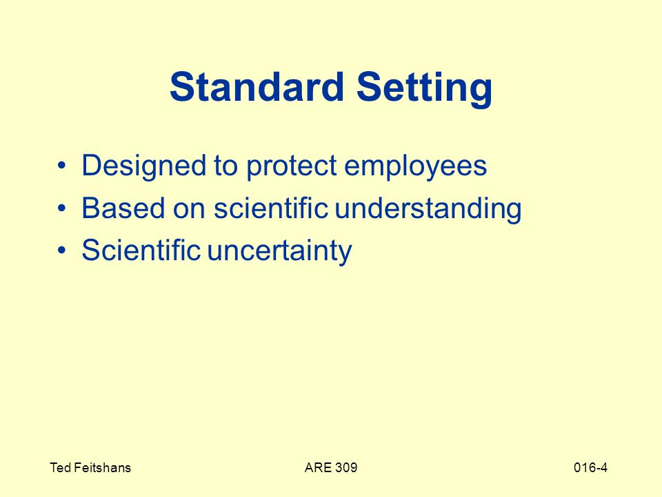 ARE 309Ted Feitshans016-4 Standard Setting Designed to protect employees Based on scientific understanding Scientific uncertainty