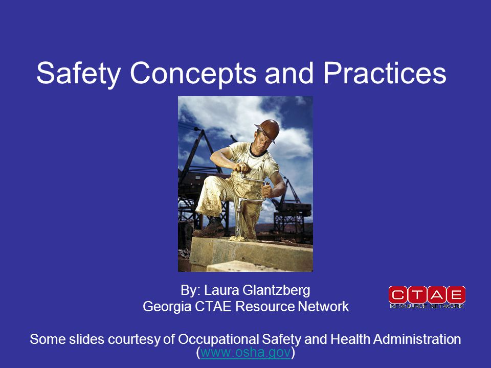 Safety Concepts and Practices By: Laura Glantzberg Georgia CTAE Resource Network Some slides courtesy of Occupational Safety and Health Administration (www.osha.gov)www.osha.gov