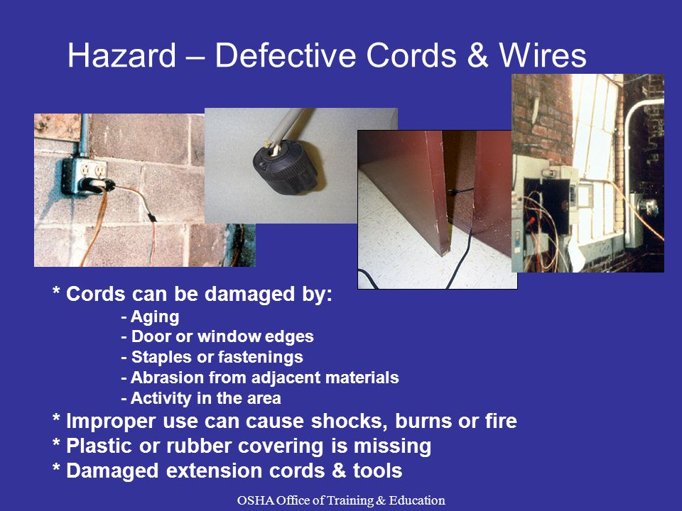 Hazard – Defective Cords & Wires * Cords can be damaged by: - Aging - Door or window edges - Staples or fastenings - Abrasion from adjacent materials - Activity in the area * Improper use can cause shocks, burns or fire * Plastic or rubber covering is missing * Damaged extension cords & tools OSHA Office of Training & Education