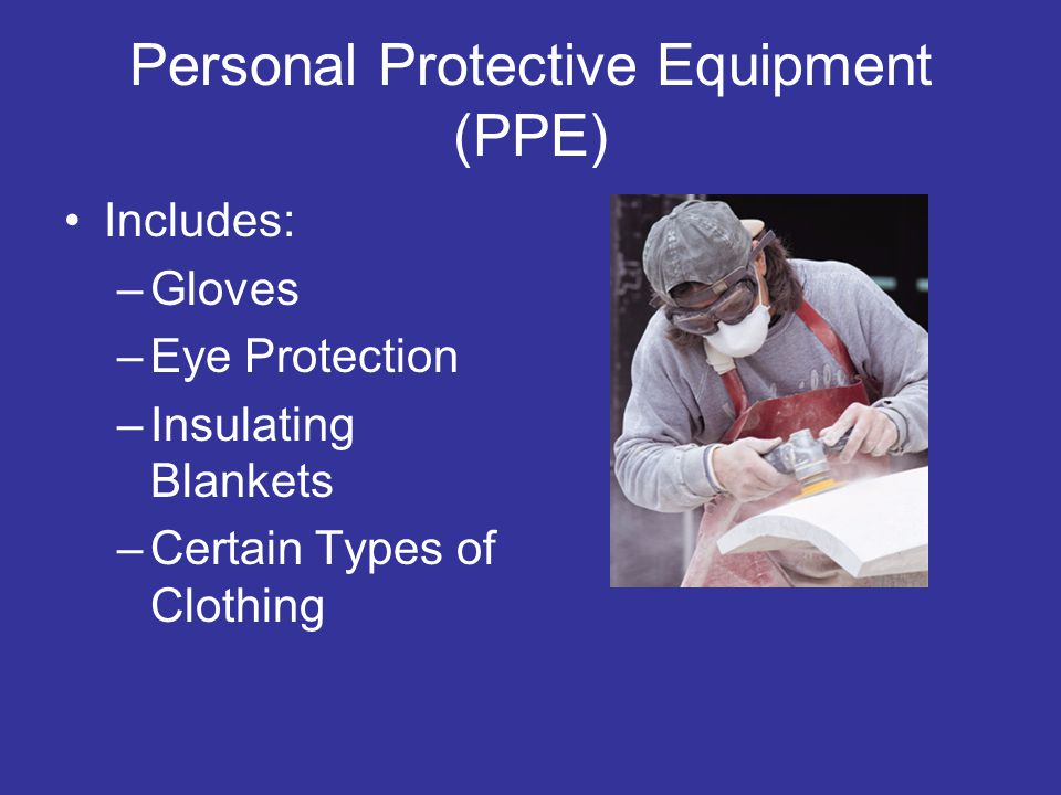 Personal Protective Equipment (PPE) Includes: –Gloves –Eye Protection –Insulating Blankets –Certain Types of Clothing