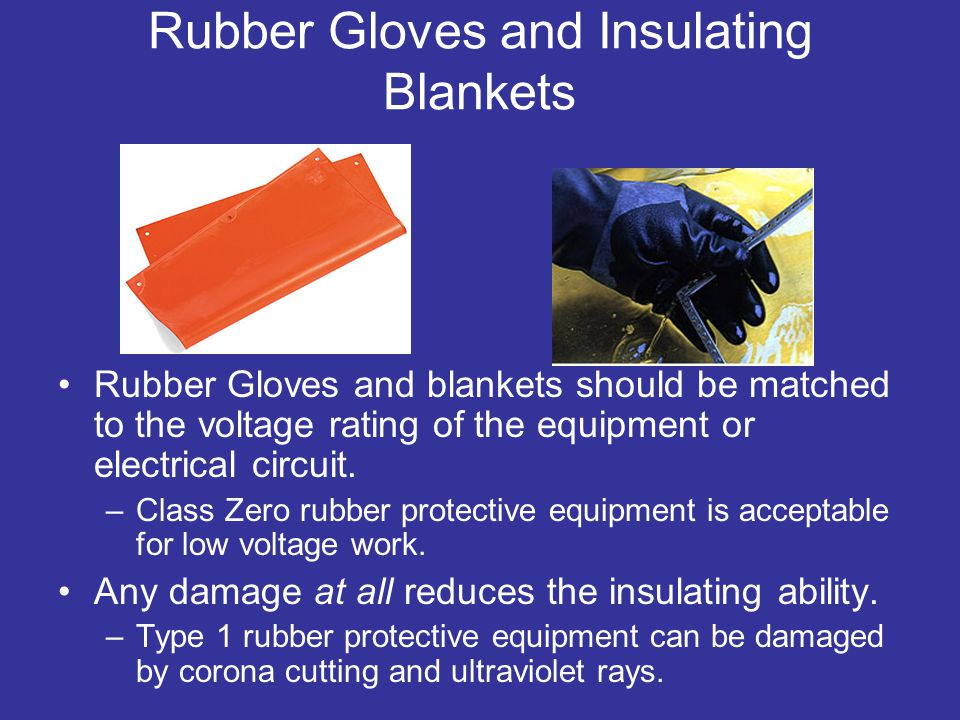 Rubber Gloves and Insulating Blankets Rubber Gloves and blankets should be matched to the voltage rating of the equipment or electrical circuit.