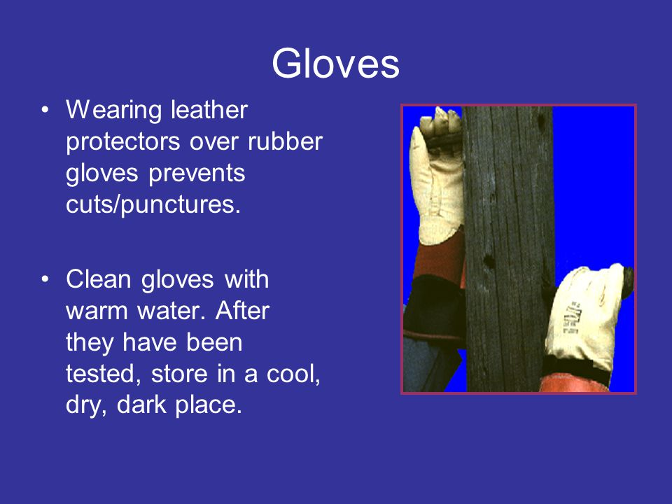 Gloves Wearing leather protectors over rubber gloves prevents cuts/punctures.