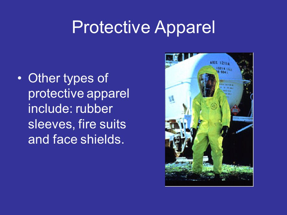 Protective Apparel Other types of protective apparel include: rubber sleeves, fire suits and face shields.