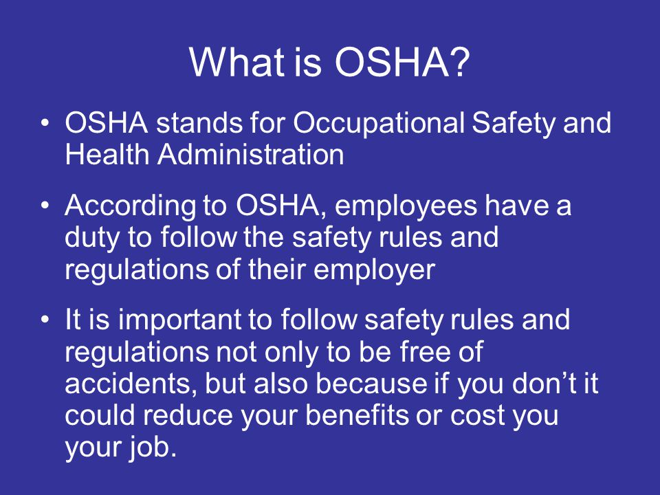 What is OSHA? OSHA stands for Occupational Safety and Health Administration According to OSHA, employees have a duty to follow the safety rules and re
