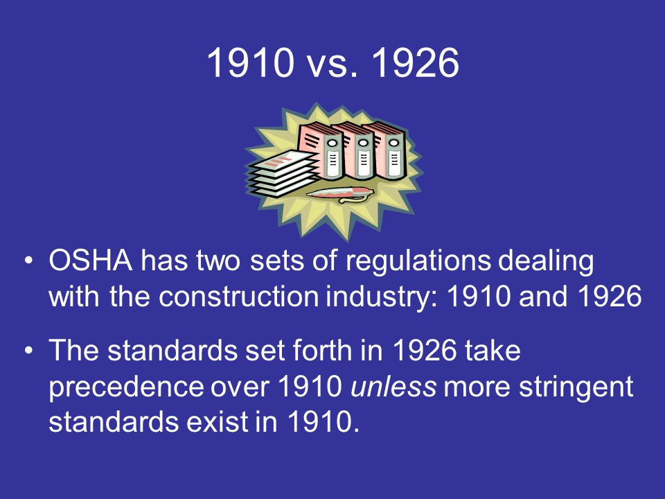 1910 vs. 1926 OSHA has two sets of regulations dealing with the construction industry: 1910 and 1926 The standards set forth in 1926 take precedence o