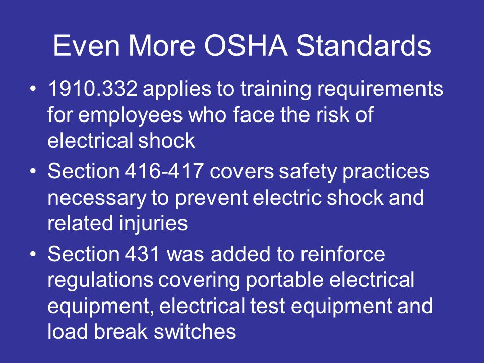 Even More OSHA Standards 1910.332 applies to training requirements for employees who face the risk of electrical shock Section 416-417 covers safety practices necessary to prevent electric shock and related injuries Section 431 was added to reinforce regulations covering portable electrical equipment, electrical test equipment and load break switches