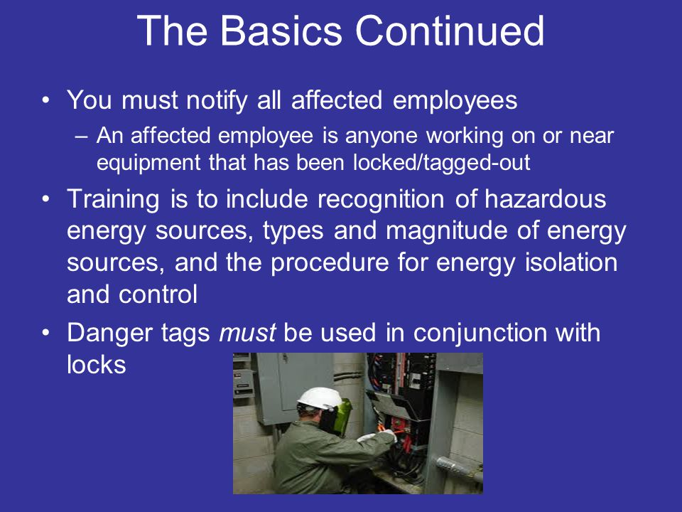 The Basics Continued You must notify all affected employees –An affected employee is anyone working on or near equipment that has been locked/tagged-out Training is to include recognition of hazardous energy sources, types and magnitude of energy sources, and the procedure for energy isolation and control Danger tags must be used in conjunction with locks