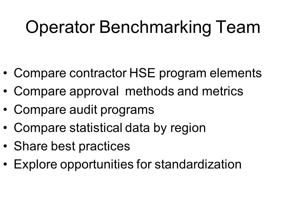 Operator Benchmarking Team Compare contractor HSE program elements Compare approval methods and metrics Compare audit programs Compare statistical data by region Share best practices Explore opportunities for standardization