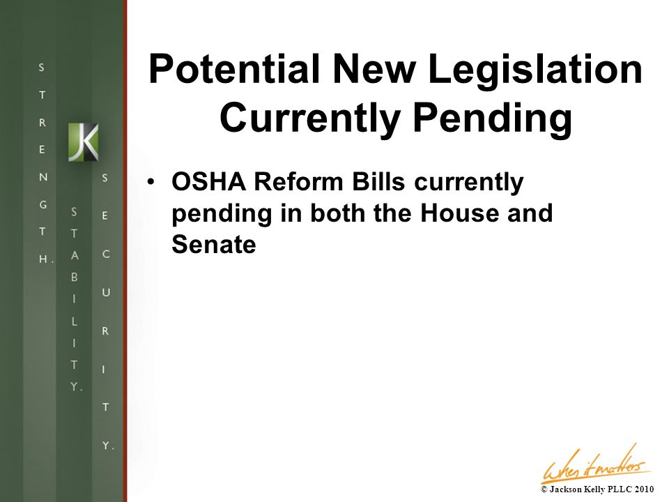 Potential New Legislation Currently Pending OSHA Reform Bills currently pending in both the House and Senate © Jackson Kelly PLLC 2010