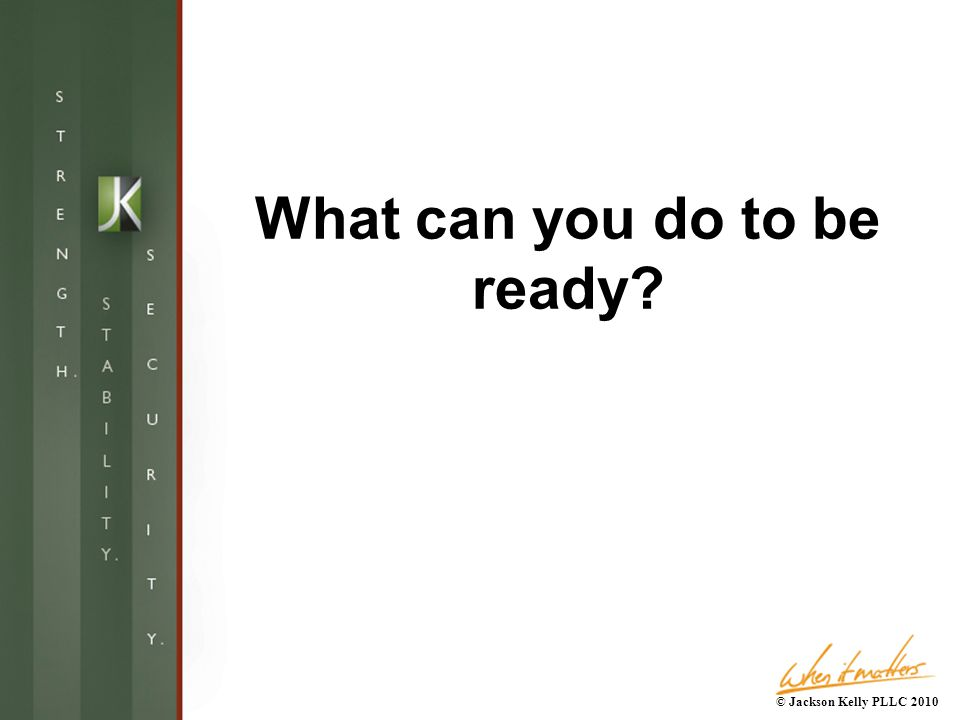 What can you do to be ready © Jackson Kelly PLLC 2010