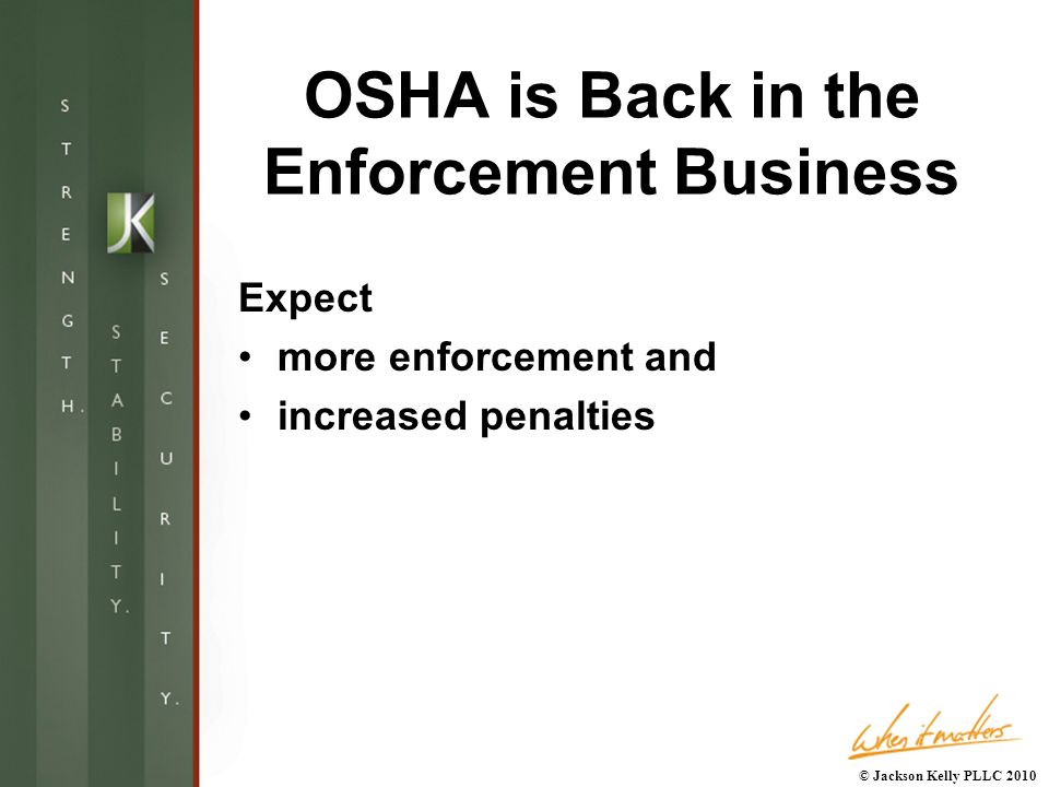 OSHA is Back in the Enforcement Business Expect more enforcement and increased penalties © Jackson Kelly PLLC 2010