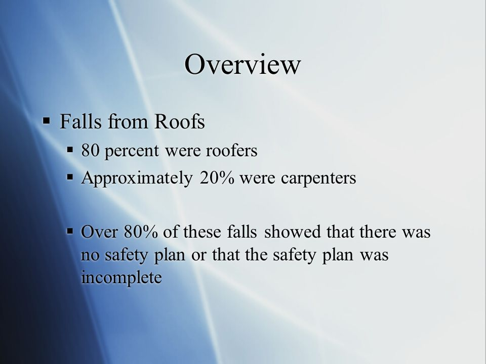 Overview  Falls from Roofs  80 percent were roofers  Approximately 20% were carpenters  Over 80% of these falls showed that there was no safety pl