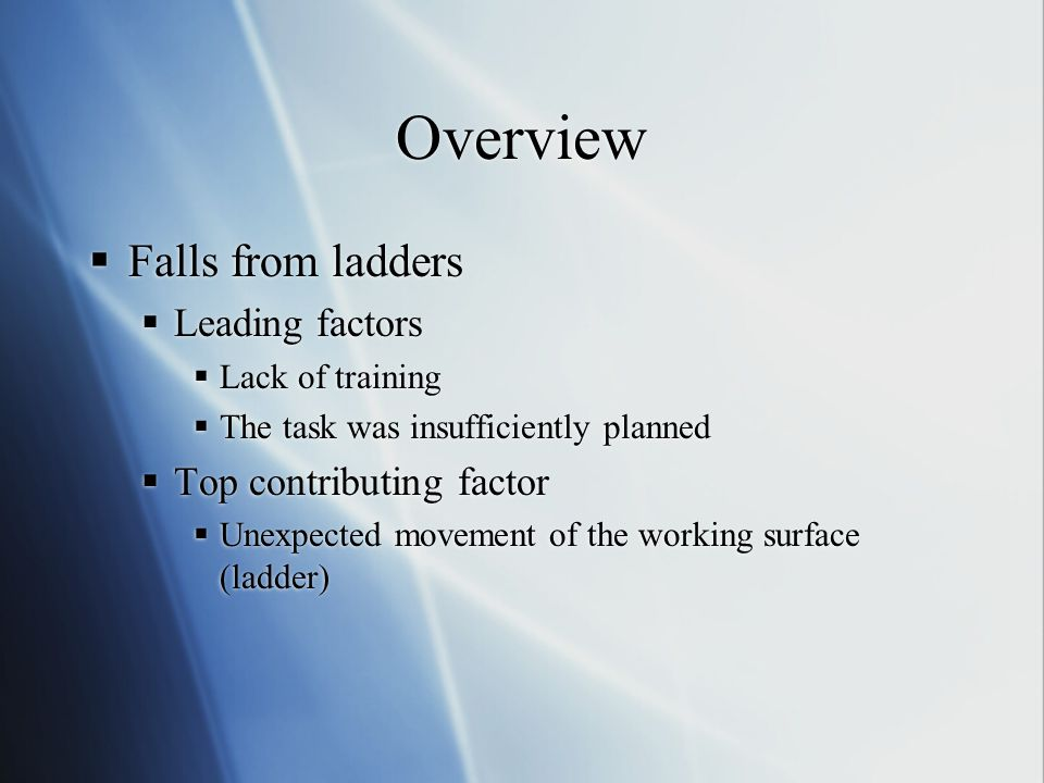 Overview  Falls from ladders  Leading factors  Lack of training  The task was insufficiently planned  Top contributing factor  Unexpected moveme
