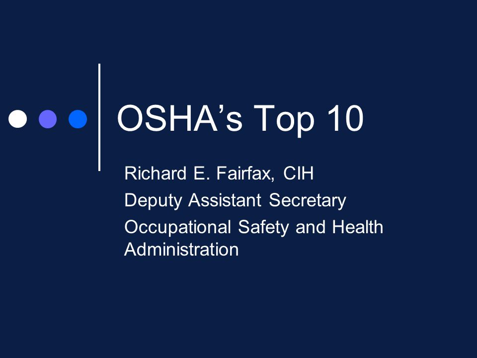 OSHA's Top 10 Richard E. Fairfax, CIH Deputy Assistant Secretary Occupational Safety and Health Administration