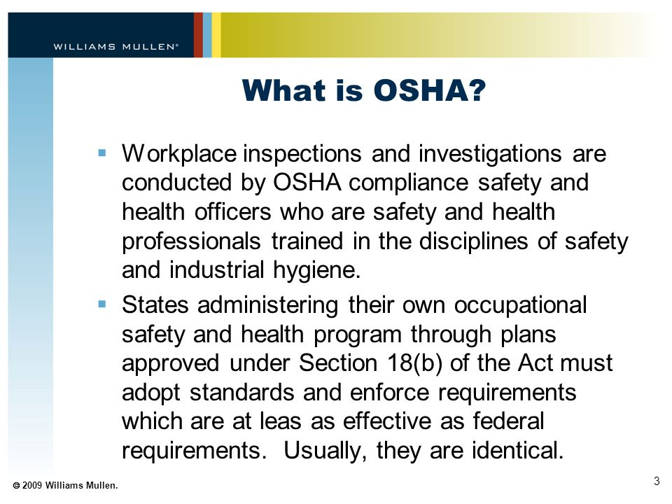 3  2009 Williams Mullen. What is OSHA?  Workplace inspections and investigations are conducted by OSHA compliance safety and health officers who are