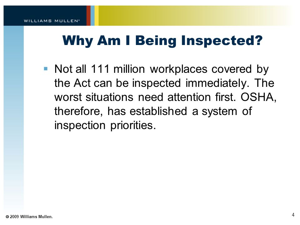 4  2009 Williams Mullen. Why Am I Being Inspected?  Not all 111 million workplaces covered by the Act can be inspected immediately. The worst situat