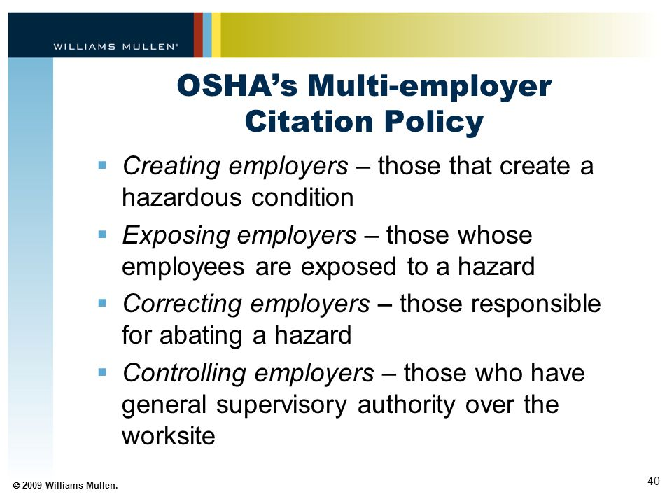 40  2009 Williams Mullen. OSHA's Multi-employer Citation Policy  Creating employers – those that create a hazardous condition  Exposing employers –